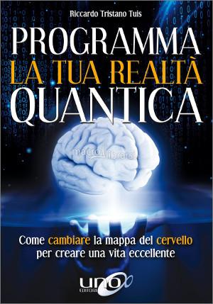 Programma la tua realtà quantica. Come cambiare la mappa del cervello per creare una vita eccellente – Riccardo Tristano Tuis
