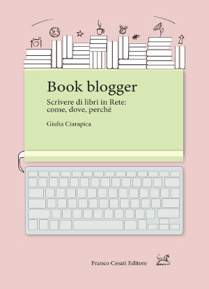 Book blogger. Scrivere di libri in rete: come, dove, perché – Giulia Ciarapica